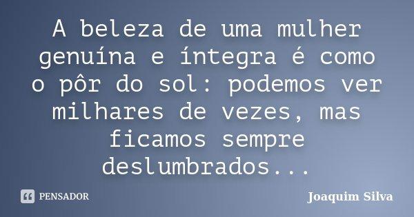 A beleza de uma mulher genuína e íntegra é como o pôr do sol: podemos ver milhares de vezes, mas ficamos sempre deslumbrados...... Frase de Joaquim Silva.