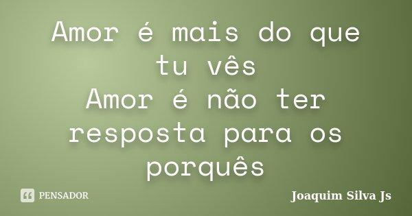 Amor é mais do que tu vês Amor é não ter resposta para os porquês... Frase de Joaquim Silva JS.
