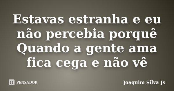 Estavas estranha e eu não percebia porquê Quando a gente ama fica cega e não vê... Frase de Joaquim Silva JS.