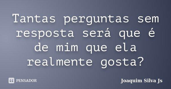 Tantas perguntas sem resposta será que é de mim que ela realmente gosta?... Frase de Joaquim Silva JS.
