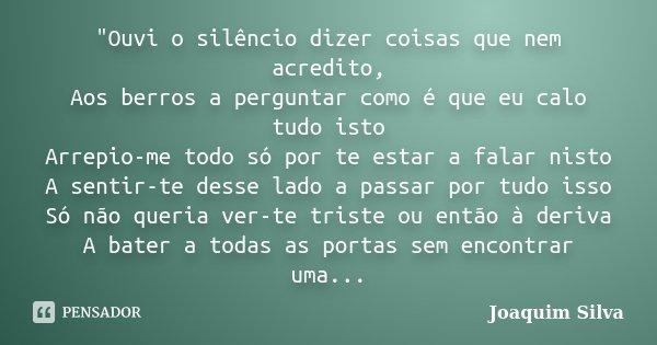 """Ouvi o silêncio dizer coisas que nem acredito, Aos berros a perguntar como é que eu calo tudo isto Arrepio-me todo só por te estar a falar nisto A sentir-... Frase de Joaquim Silva."