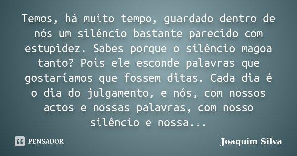 Temos, há muito tempo, guardado dentro de nós um silêncio bastante parecido com estupidez. Sabes porque o silêncio magoa tanto? Pois ele esconde palavras que go... Frase de Joaquim Silva.