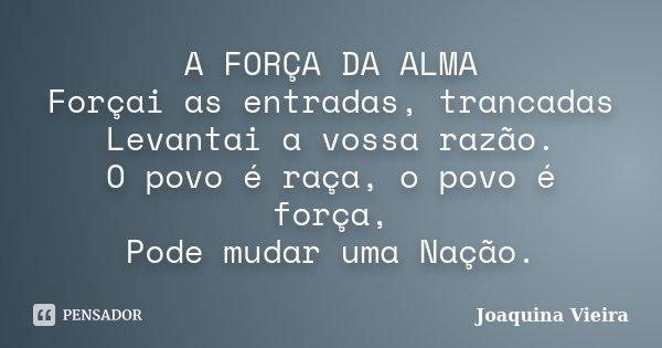A FORÇA DA ALMA Forçai as entradas, trancadas Levantai a vossa razão. O povo é raça, o povo é força, Pode mudar uma Nação.... Frase de Joaquina Vieira.