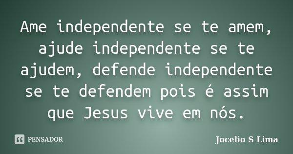 Ame independente se te amem, ajude independente se te ajudem, defende independente se te defendem pois é assim que Jesus vive em nós.... Frase de Jocélio S Lima.