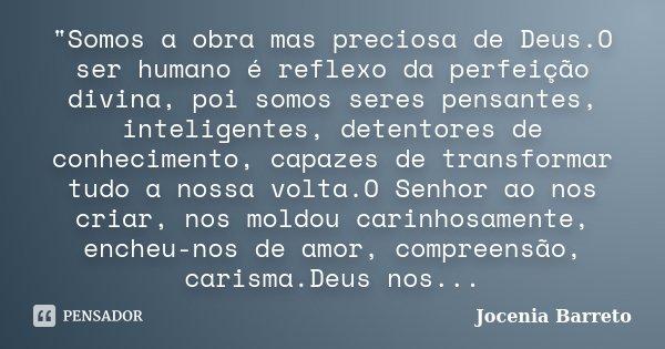 """""""Somos a obra mas preciosa de Deus.O ser humano é reflexo da perfeição divina, poi somos seres pensantes, inteligentes, detentores de conhecimento, capazes... Frase de Jocenia Barreto."""