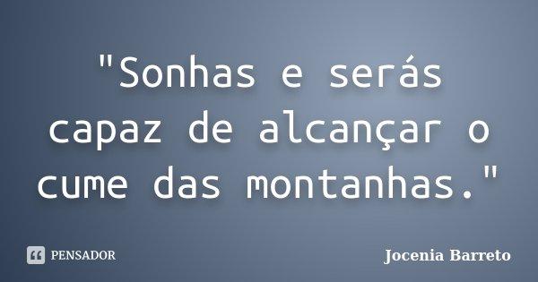 """""""Sonhas e serás capaz de alcançar o cume das montanhas.""""... Frase de Jocenia Barreto."""