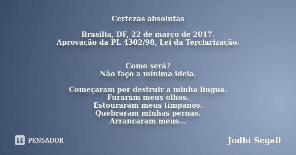 Certezas absolutas Brasília, DF, 22 de março de 2017. Aprovação da PL 4302/98, Lei da Terciarização. Como será? Não faço a mínima ideia. Começaram por destruir ... Frase de Jodhi Segall.