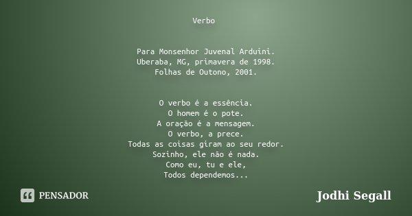Verbo Para Monsenhor Juvenal Arduini. Uberaba, MG, primavera de 1998. Folhas de Outono, 2001. O verbo é a essência. O homem é o pote. A oração é a mensagem. O v... Frase de Jodhi Segall.