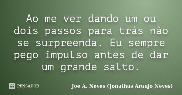 Ao me ver dando um ou dois passos para trás não se surpreenda. Eu sempre pego impulso antes de dar um grande salto.... Frase de Joe A. Neves (Jonathas Araujo Neves).