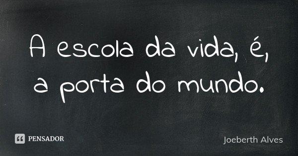 A escola da vida, é, a porta do mundo.... Frase de Joeberth Alves.