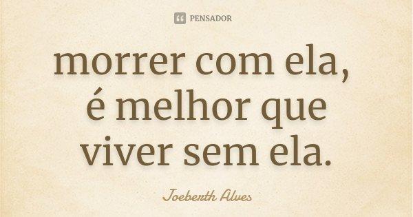 morrer com ela, é melhor que viver sem ela.... Frase de Joeberth Alves.