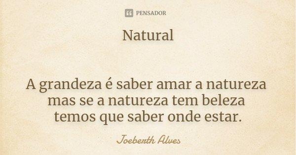 Natural A grandeza é saber amar a natureza mas se a natureza tem beleza temos que saber onde estar.... Frase de Joeberth Alves.