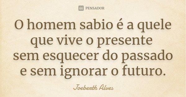 O homem sabio é a quele que vive o presente sem esquecer do passado e sem ignorar o futuro.... Frase de Joeberth Alves.