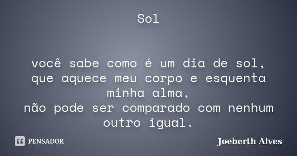 Sol você sabe como é um dia de sol, que aquece meu corpo e esquenta minha alma, não pode ser comparado com nenhum outro igual.... Frase de Joeberth Alves.