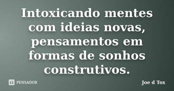Intoxicando mentes com ideias novas, pensamentos em formas de sonhos construtivos.... Frase de Joe D Tox.