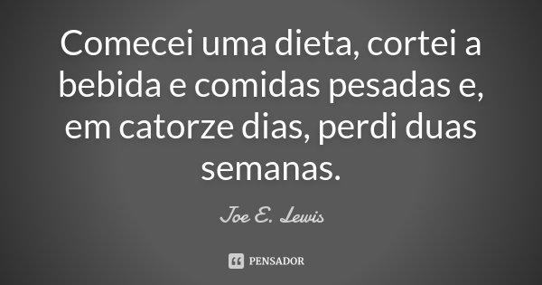 Comecei uma dieta, cortei a bebida e comidas pesadas e, em catorze dias, perdi duas semanas.... Frase de Joe E. Lewis.