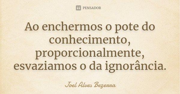 Ao enchermos o pote do conhecimento, proporcionalmente, esvaziamos o da ignorância.... Frase de Joel Alves Bezerra.