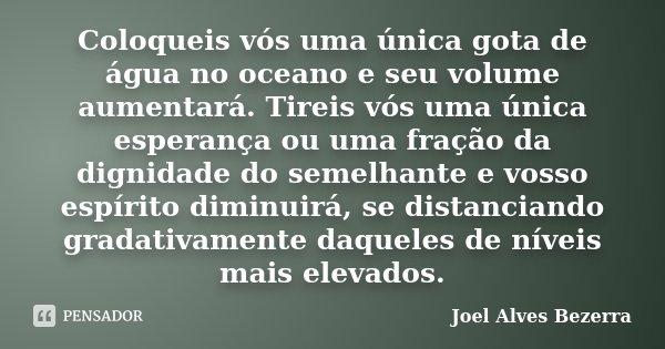 Coloqueis vós uma única gota de água no oceano e seu volume aumentará. Tireis vós uma única esperança ou uma fração da dignidade do semelhante e vosso espírito ... Frase de Joel Alves Bezerra.