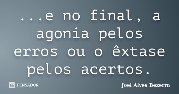 ...e no final, a agonia pelos erros ou o êxtase pelos acertos.... Frase de Joel Alves Bezerra.