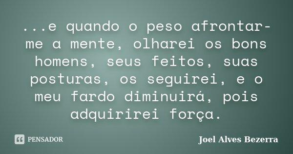 ...e quando o peso afrontar-me a mente, olharei os bons homens, seus feitos, suas posturas, os seguirei, e o meu fardo diminuirá, pois adquirirei força.... Frase de Joel Alves Bezerra.