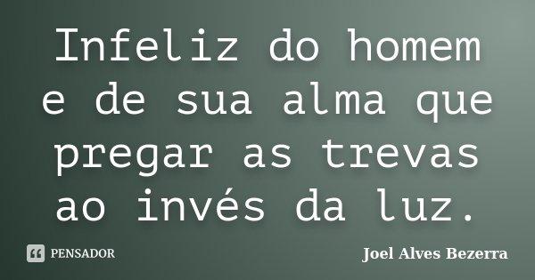 Infeliz do homem e de sua alma que pregar as trevas ao invés da luz.... Frase de Joel Alves Bezerra.