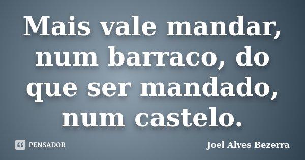 Mais vale mandar, num barraco, do que ser mandado, num castelo.... Frase de Joel Alves Bezerra.