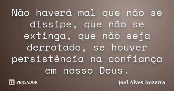 Não haverá mal que não se dissipe, que não se extinga, que não seja derrotado, se houver persistência na confiança em nosso Deus.... Frase de Joel Alves Bezerra.