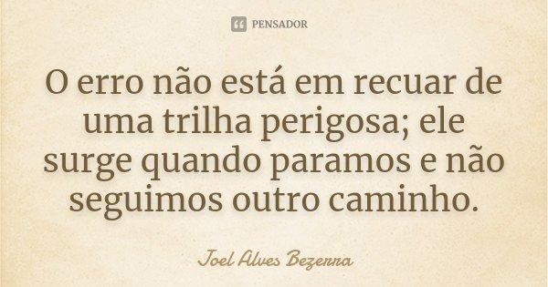O erro não está em recuar de uma trilha perigosa; ele surge quando paramos e não seguimos outro caminho.... Frase de Joel Alves Bezerra.