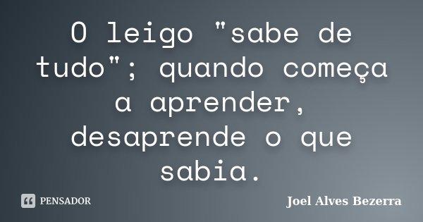 """O leigo """"sabe de tudo""""; quando começa a aprender, desaprende o que sabia.... Frase de Joel Alves Bezerra."""