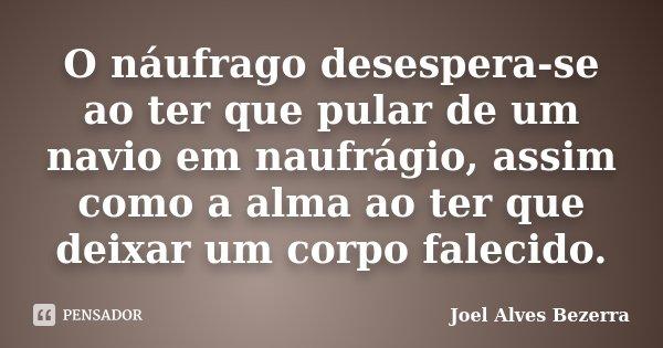 O náufrago desespera-se ao ter que pular de um navio em naufrágio, assim como a alma ao ter que deixar um corpo falecido.... Frase de Joel Alves Bezerra.