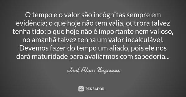 O tempo e o valor são incógnitas sempre em evidência; o que hoje não tem valia, outrora talvez tenha tido; o que hoje não é importante nem valioso, no amanhã ta... Frase de Joel Alves Bezerra.