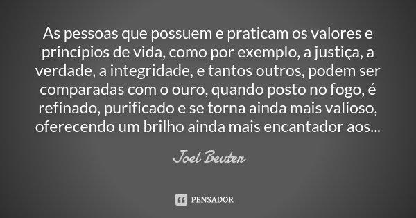 As pessoas que possuem e praticam os valores e princípios de vida, como por exemplo, a justiça, a verdade, a integridade, e tantos outros, podem ser comparadas ... Frase de Joel Beuter.