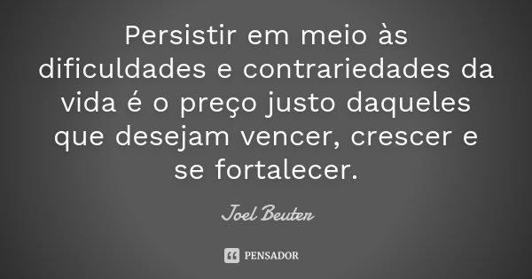 Persistir em meio às dificuldades e contrariedades da vida é o preço justo daqueles que desejam vencer, crescer e se fortalecer.... Frase de Joel Beuter.