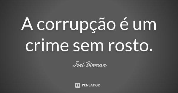 A corrupção é um crime sem rosto.... Frase de Joel Birman.