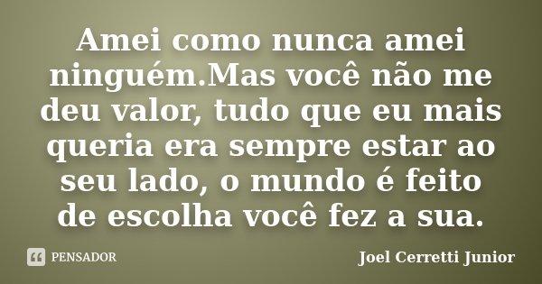 Amei como nunca amei ninguém.Mas você não me deu valor, tudo que eu mais queria era sempre estar ao seu lado, o mundo é feito de escolha você fez a sua.... Frase de Joel Cerretti Junior.
