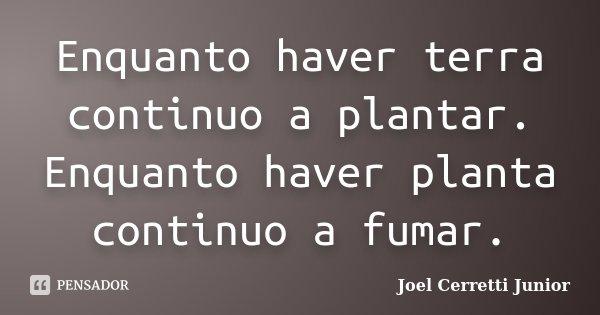 Enquanto haver terra continuo a plantar. Enquanto haver planta continuo a fumar.... Frase de Joel Cerretti Junior.