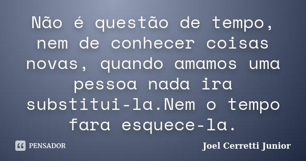 Não é questão de tempo, nem de conhecer coisas novas, quando amamos uma pessoa nada ira substitui-la.Nem o tempo fara esquece-la.... Frase de Joel Cerretti Junior.