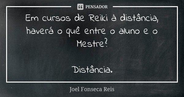 Em cursos de Reiki à distância, haverá o quê entre o aluno e o Mestre? Distância.... Frase de Joel Fonseca Reis.