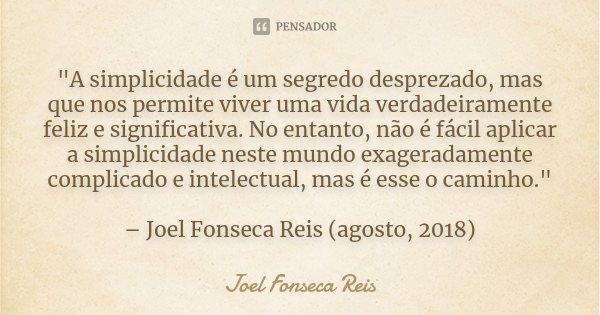 """""""A simplicidade é um segredo desprezado, mas que nos permite viver uma vida verdadeiramente feliz e significativa. No entanto, não é fácil aplicar a simpli... Frase de Joel Fonseca Reis."""