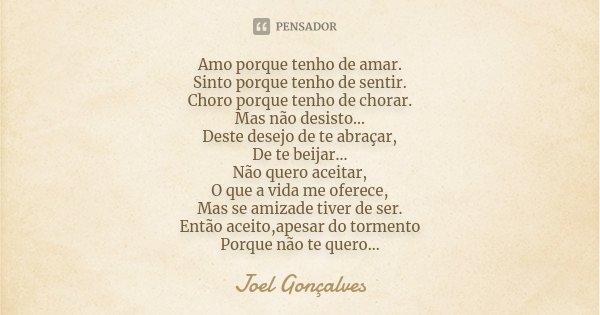 Amo porque tenho de amar. Sinto porque tenho de sentir. Choro porque tenho de chorar. Mas não desisto... Deste desejo de te abraçar, De te beijar... Não quero a... Frase de Joel Gonçalves.