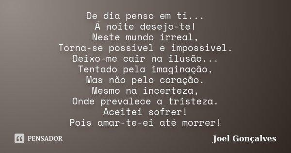 De dia penso em ti... Á noite desejo-te! Neste mundo irreal, Torna-se possivel e impossivel. Deixo-me cair na ilusão... Tentado pela imaginação, Mas não pelo co... Frase de Joel Gonçalves.