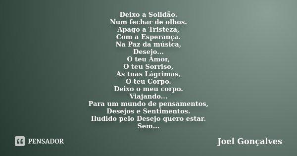 Deixo a Solidão. Num fechar de olhos. Apago a Tristeza, Com a Esperança. Na Paz da música, Desejo... O teu Amor, O teu Sorriso, As tuas Lágrimas, O teu Corpo. D... Frase de Joel Gonçalves.
