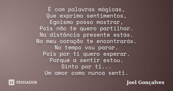 É com palavras mágicas, Que exprimo sentimentos, Egoismo posso mostrar, Pois não te quero partilhar. Na distância presente estás. No meu coração te encontrarás.... Frase de Joel Gonçalves.