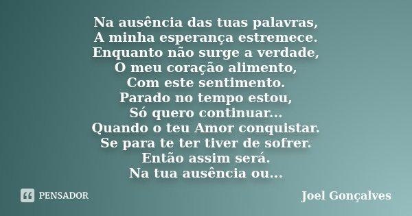 Na ausência das tuas palavras, A minha esperança estremece. Enquanto não surge a verdade, O meu coração alimento, Com este sentimento. Parado no tempo estou, Só... Frase de Joel Gonçalves.