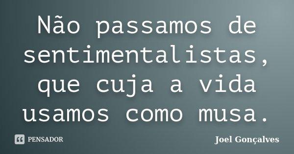 Não passamos de sentimentalistas, que cuja a vida usamos como musa.... Frase de Joel Gonçalves.