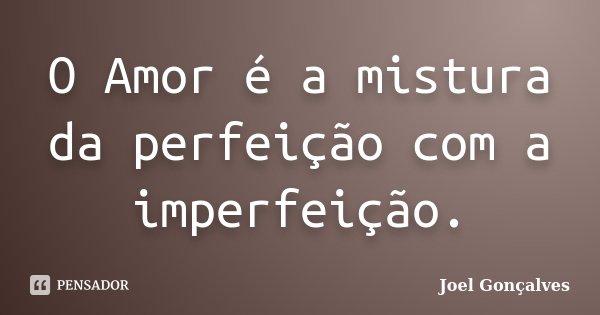 O Amor é a mistura da perfeição com a imperfeição.... Frase de Joel Gonçalves.