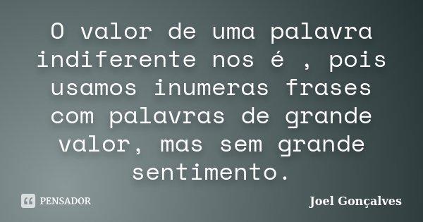 O valor de uma palavra indiferente nos é , pois usamos inumeras frases com palavras de grande valor, mas sem grande sentimento.... Frase de Joel Gonçalves.