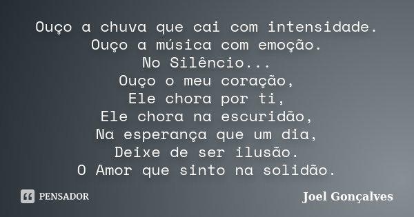 Ouço a chuva que cai com intensidade. Ouço a música com emoção. No Silêncio... Ouço o meu coração, Ele chora por ti, Ele chora na escuridão, Na esperança que um... Frase de Joel Gonçalves.