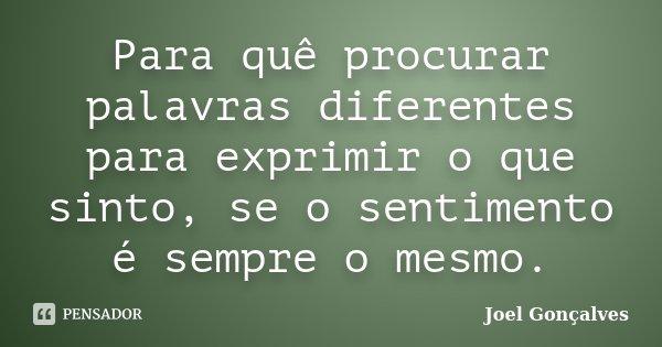 Para quê procurar palavras diferentes para exprimir o que sinto, se o sentimento é sempre o mesmo.... Frase de Joel Gonçalves.