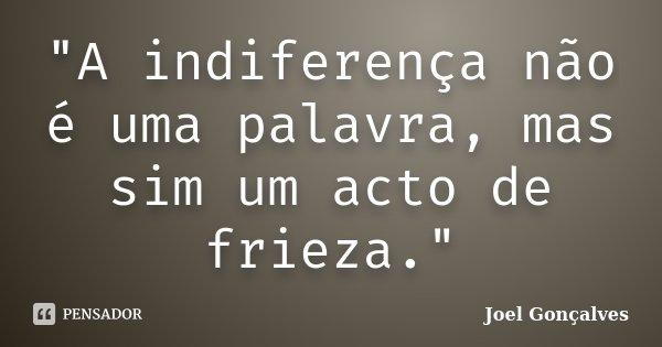"""""""A indiferença não é uma palavra, mas sim um acto de frieza.""""... Frase de Joel Gonçalves."""